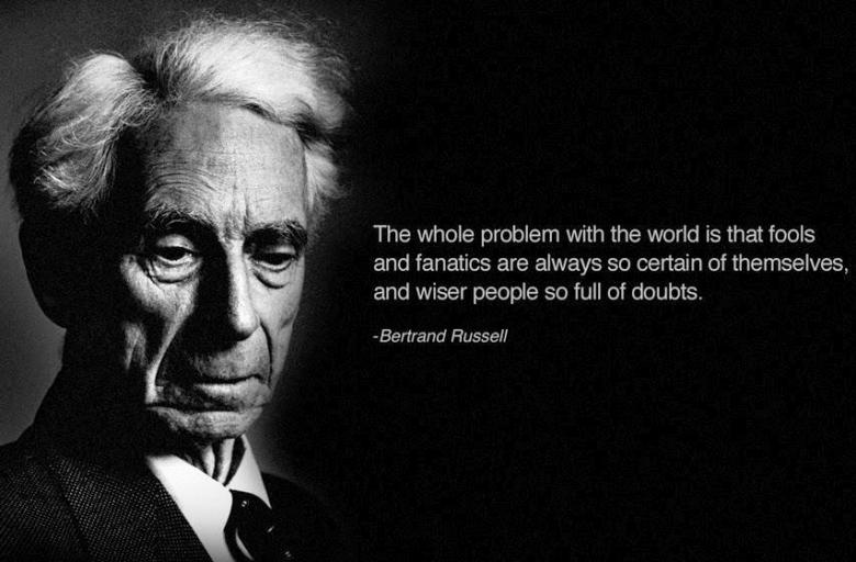 The whole problem with the world is that fools and fanatics are always so certain of themselves, but wiser people so full of doubts.